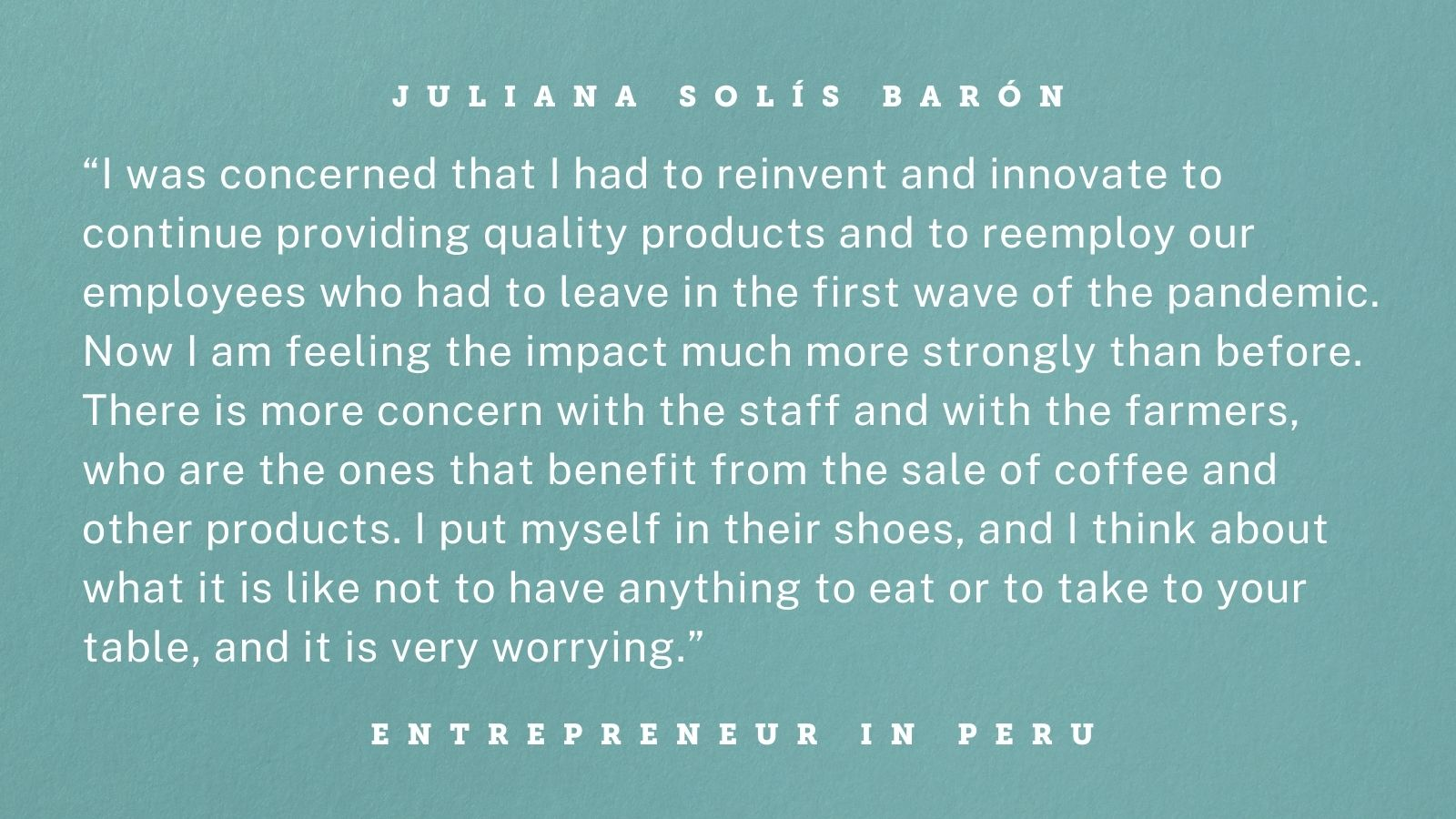 "Quote from an entrepreneur in Peru. Graphic reads: ""I was concerned that I had to reinvent and innovate to continue providing quality products and to reemploy our employees who had to leave in the first wave of the pandemic. Now I am feeling the impact much more strongly than before. There is more concern with the staff and with the farmers, who are the ones that benefit from the sale of coffee and other products. I put myself in their shoes, and I think about what it is like not to have anything to eat or to take to your table, and it is very worrying."""