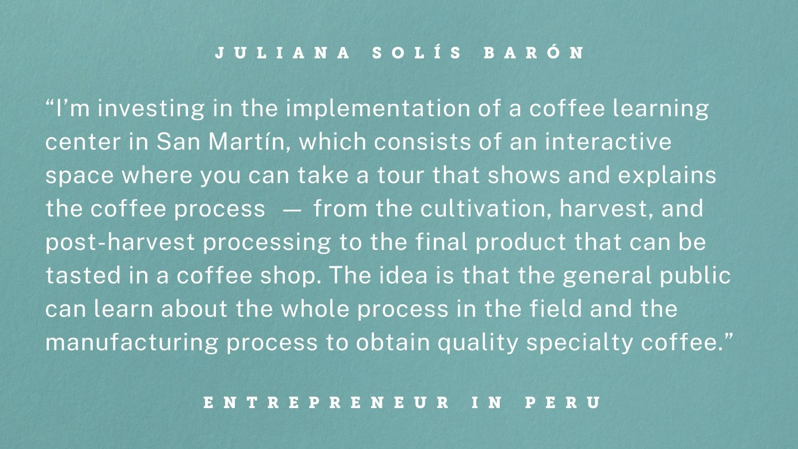 "Quote from an entrepreneur in Peru. Graphic reads: ""I'm investing in the implementation of a coffee learning center in San Martín, which consists of an interactive space where you can take a tour that shows and explains the coffee process -- from the cultivation, harvest, and post-harvest processing to the final product that can be tasted in a coffee shop. The idea is that the general public can learn about the whole process in the field and the manufacturing process to obtain quality specialty coffee."""