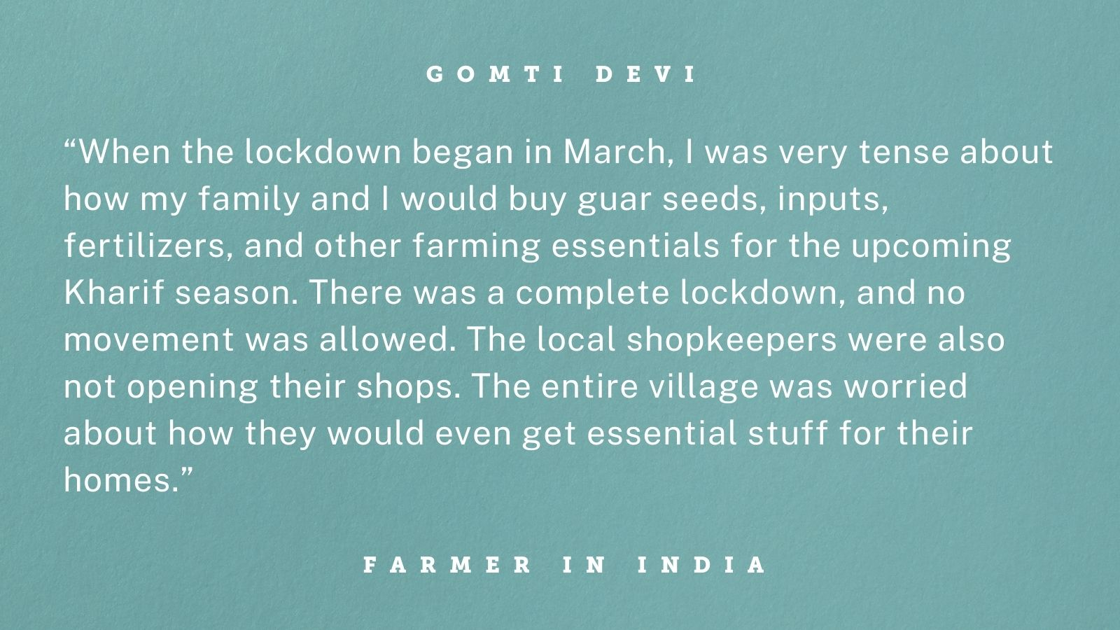 "Quote from Gomti Devi, a smallholder guar farmer in Bikaner, Rajasthan, India, whose gender-inclusive training from TechnoServe helped her withstand the COVID-19 crisis. Graphic reads: ""When the lockdown began in March, I was very tense about how my family and I would buy guar seeds, inputs, fertilizers, and other farming essentials for the upcoming Kharif season. There was a complete lockdown, and no movement was allowed. The local shopkeepers were also not opening their shops. The entire village was worried about how they would even get essential stuff for their homes."""