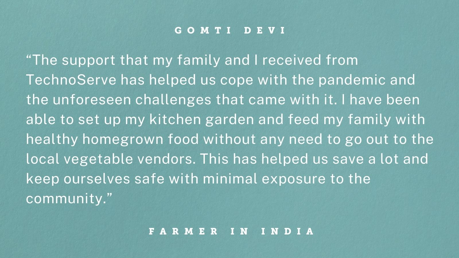 "Quote from Gomti Devi, a smallholder guar farmer in Bikaner, Rajasthan, India, whose gender-inclusive training from TechnoServe helped her withstand the COVID-19 crisis. Graphic reads: ""The support that my family and I received from TechnoServe has helped us cope with the pandemic and the unforeseen challenges that came with it. I have been able to set up my kitchen garden and feed my family with healthy homegrown food without any need to go out to the local vegetable vendors. This has helped us save a lot and keep ourselves safe with minimal exposure to the community."""
