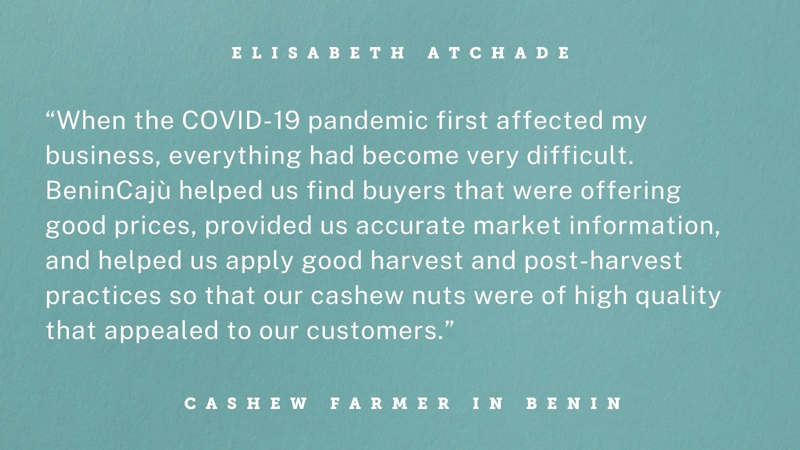 """Quote graphic with white text on teal background. Text reads """"When the COVID-19 pandemic first affected my business, everything had become very difficult. BeninCajù helped us find buyers that were offering good prices, provided us accurate market information, and helped us apply good harvest and post-harvest practices so that our cashew nuts were of high quality that appealed to our customers."""""""
